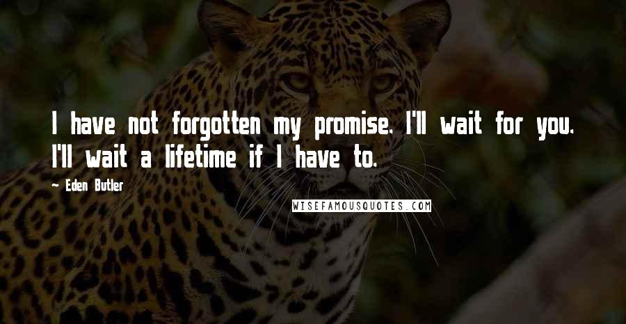 Eden Butler quotes: I have not forgotten my promise. I'll wait for you. I'll wait a lifetime if I have to.