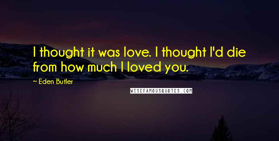 Eden Butler quotes: I thought it was love. I thought I'd die from how much I loved you.
