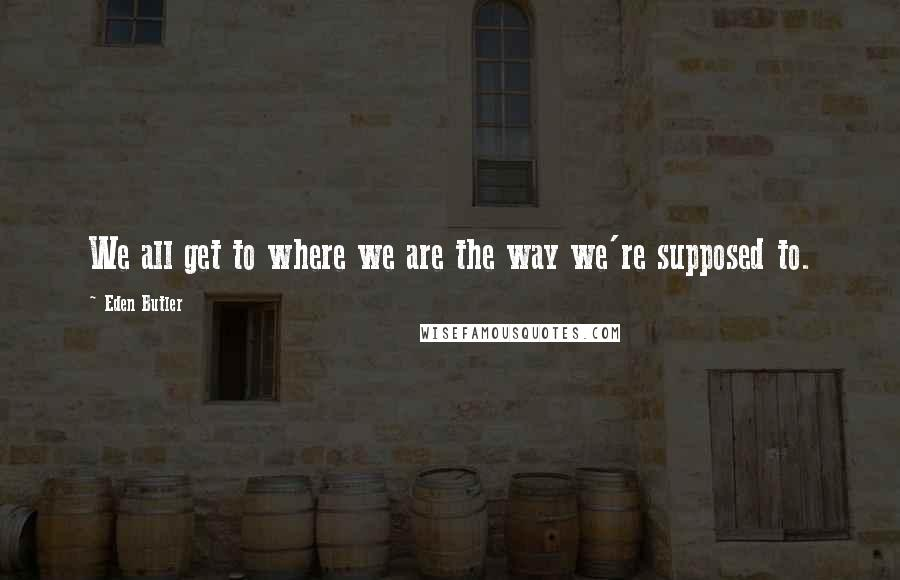 Eden Butler quotes: We all get to where we are the way we're supposed to.