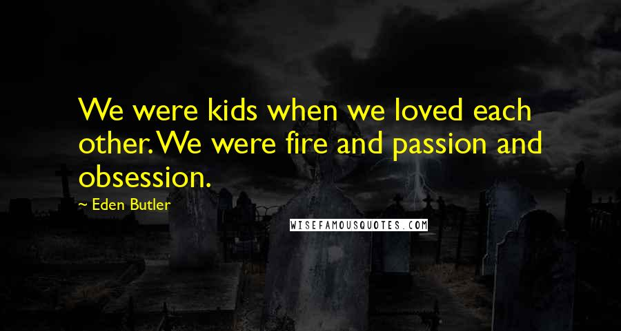 Eden Butler quotes: We were kids when we loved each other. We were fire and passion and obsession.