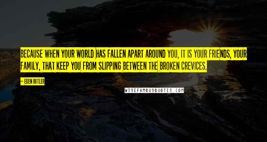 Eden Butler quotes: Because when your world has fallen apart around you, it is your friends, your family, that keep you from slipping between the broken crevices.