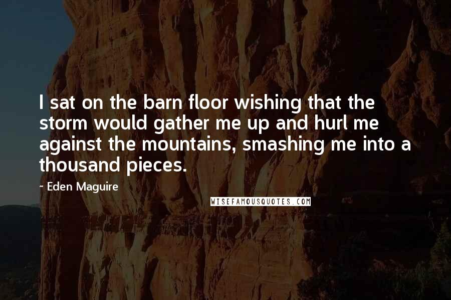 Eden Maguire quotes: I sat on the barn floor wishing that the storm would gather me up and hurl me against the mountains, smashing me into a thousand pieces.