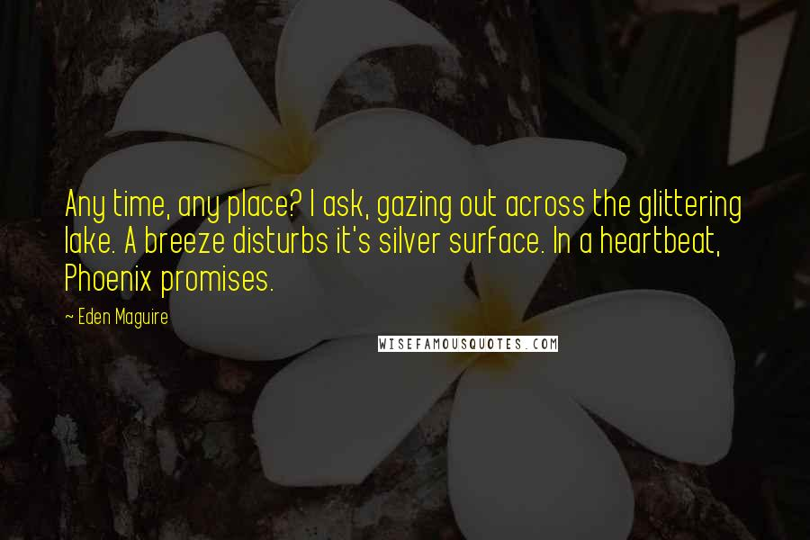 Eden Maguire quotes: Any time, any place? I ask, gazing out across the glittering lake. A breeze disturbs it's silver surface. In a heartbeat, Phoenix promises.