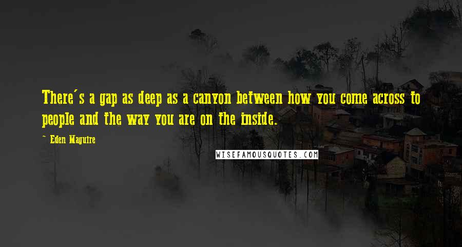 Eden Maguire quotes: There's a gap as deep as a canyon between how you come across to people and the way you are on the inside.
