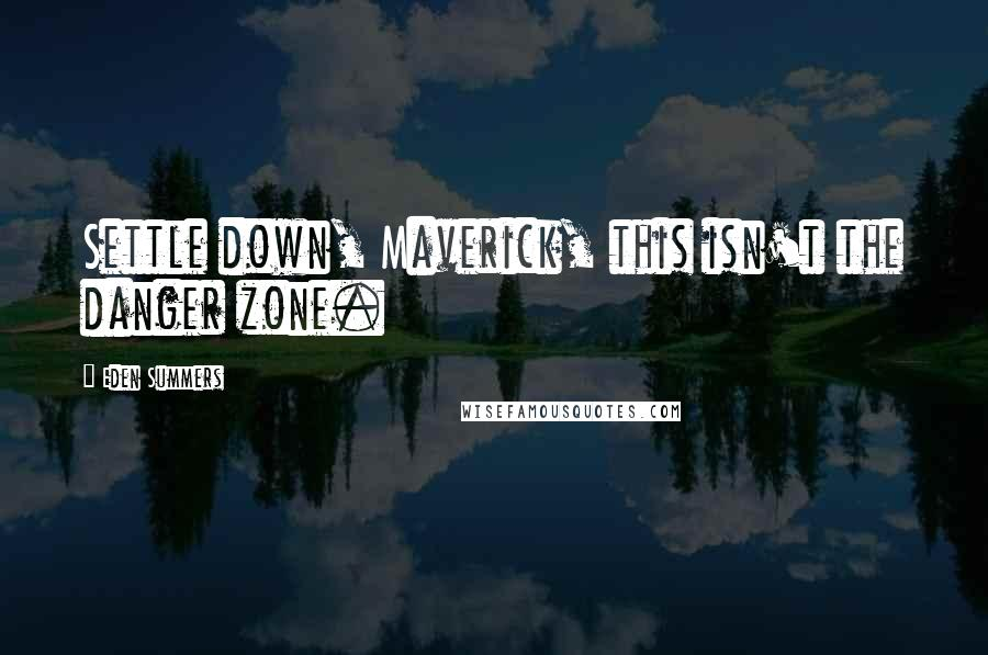 Eden Summers quotes: Settle down, Maverick, this isn't the danger zone.