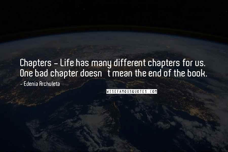 Edenia Archuleta quotes: Chapters - Life has many different chapters for us. One bad chapter doesn't mean the end of the book.