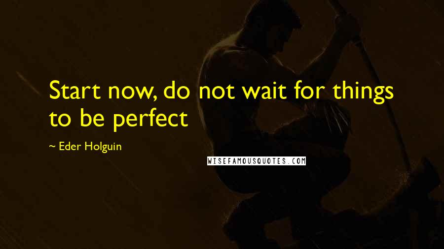 Eder Holguin quotes: Start now, do not wait for things to be perfect