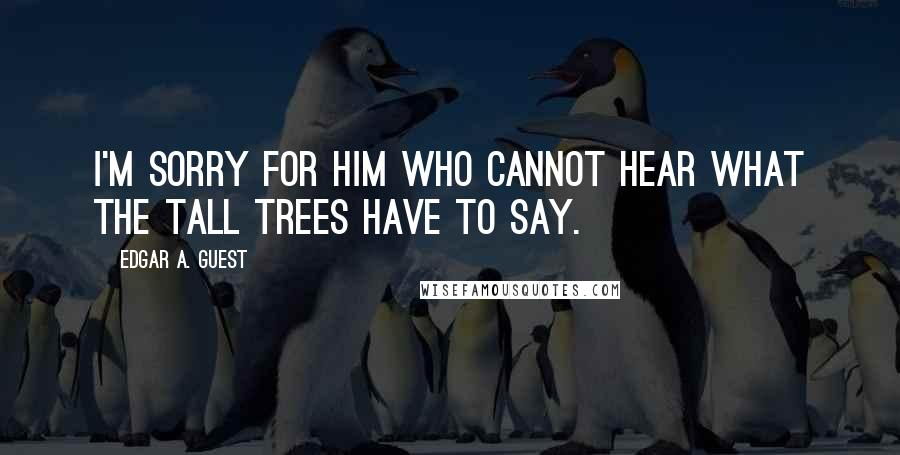 Edgar A. Guest quotes: I'm sorry for him who cannot hear what the tall trees have to say.