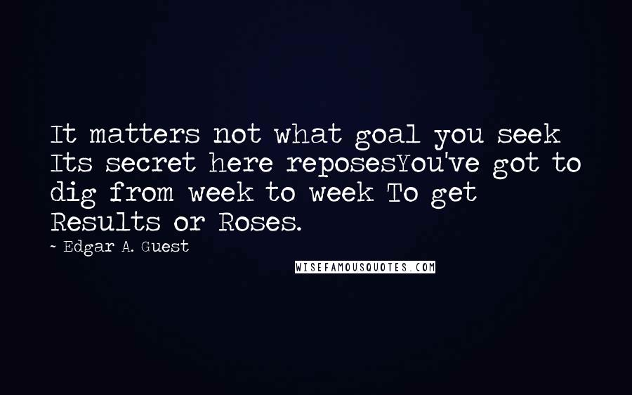 Edgar A. Guest quotes: It matters not what goal you seek Its secret here reposesYou've got to dig from week to week To get Results or Roses.