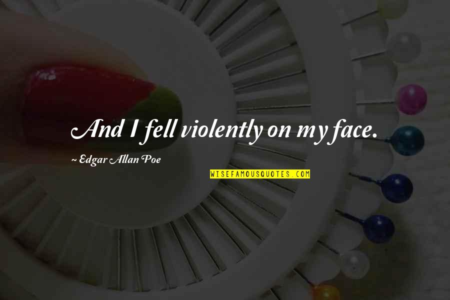 Edgar Allan Poe Quotes By Edgar Allan Poe: And I fell violently on my face.