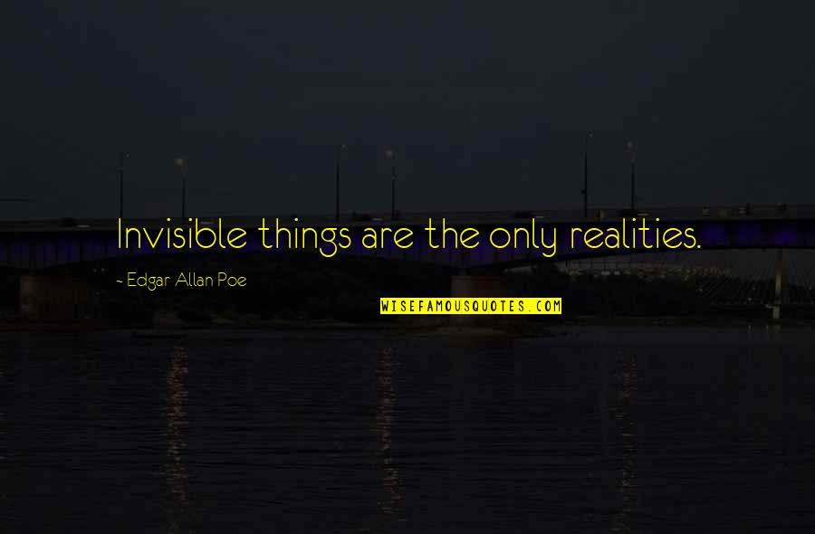 Edgar Allan Poe Quotes By Edgar Allan Poe: Invisible things are the only realities.
