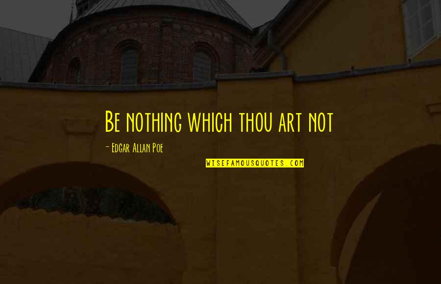 Edgar Allan Poe Quotes By Edgar Allan Poe: Be nothing which thou art not