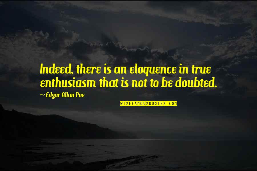 Edgar Allan Poe Quotes By Edgar Allan Poe: Indeed, there is an eloquence in true enthusiasm