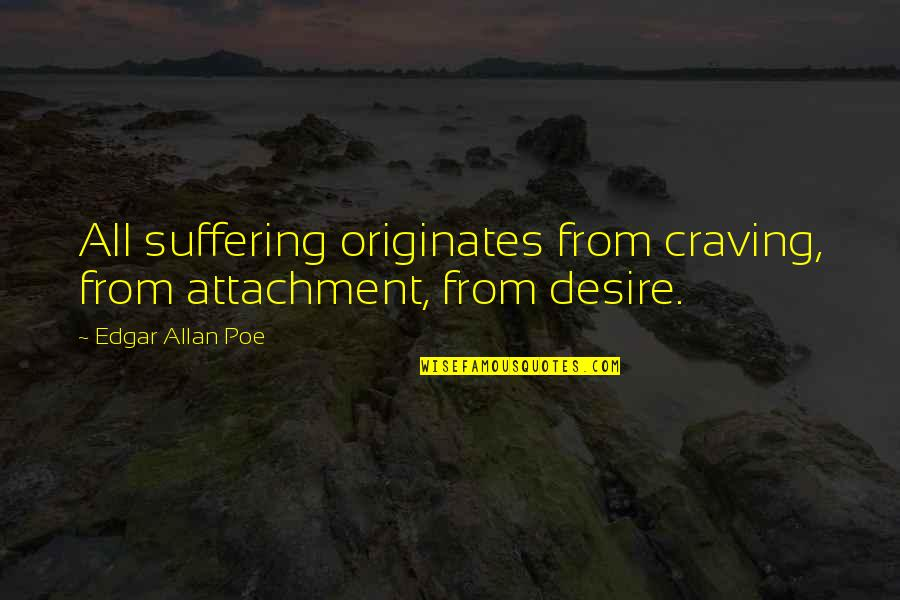 Edgar Allan Poe Quotes By Edgar Allan Poe: All suffering originates from craving, from attachment, from