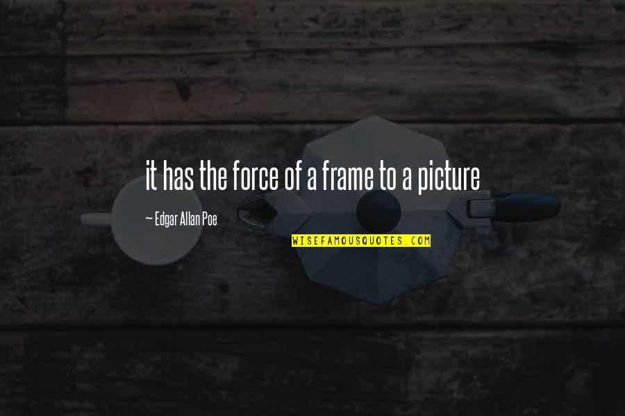 Edgar Allan Poe Quotes By Edgar Allan Poe: it has the force of a frame to