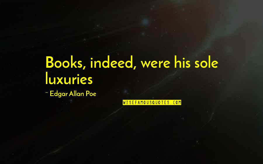Edgar Allan Poe Quotes By Edgar Allan Poe: Books, indeed, were his sole luxuries