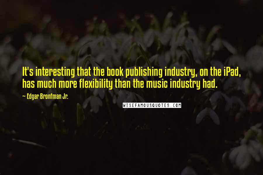 Edgar Bronfman Jr. quotes: It's interesting that the book publishing industry, on the iPad, has much more flexibility than the music industry had.