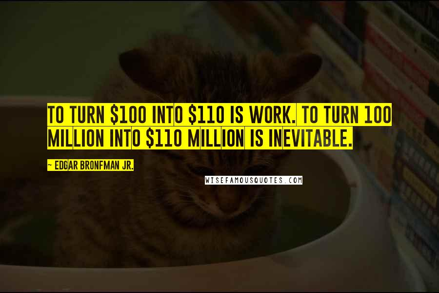 Edgar Bronfman Jr. quotes: To turn $100 into $110 is work. To turn 100 million into $110 million is inevitable.