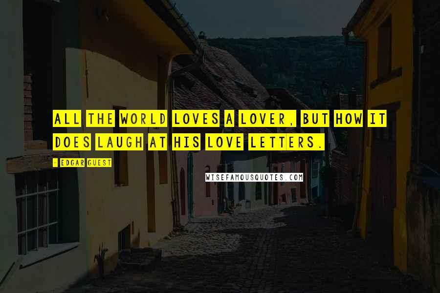 Edgar Guest quotes: All the world loves a lover, but how it does laugh at his love letters.
