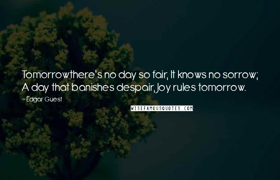 Edgar Guest quotes: Tomorrowthere's no day so fair, It knows no sorrow; A day that banishes despair, Joy rules tomorrow.