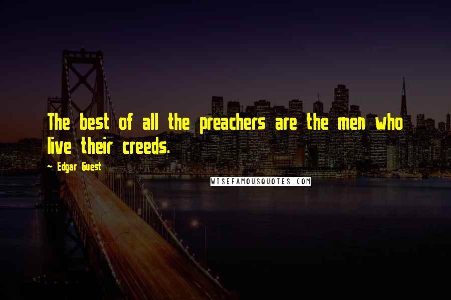 Edgar Guest quotes: The best of all the preachers are the men who live their creeds.