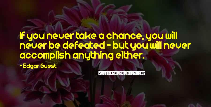 Edgar Guest quotes: If you never take a chance, you will never be defeated - but you will never accomplish anything either.