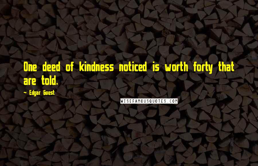 Edgar Guest quotes: One deed of kindness noticed is worth forty that are told.