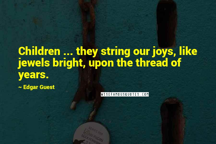 Edgar Guest quotes: Children ... they string our joys, like jewels bright, upon the thread of years.