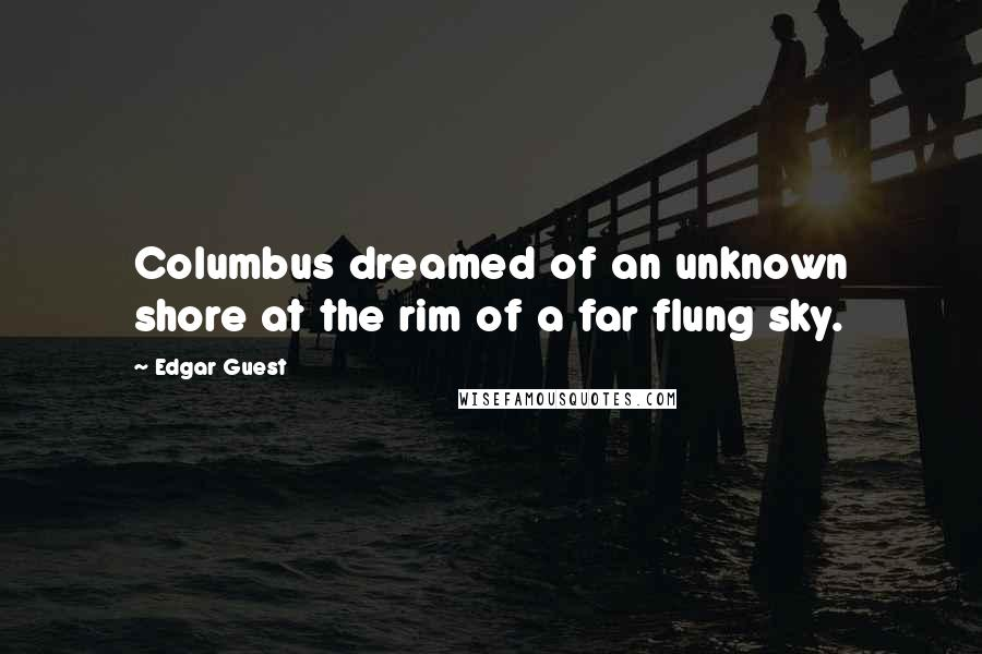 Edgar Guest quotes: Columbus dreamed of an unknown shore at the rim of a far flung sky.