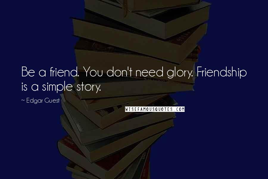 Edgar Guest quotes: Be a friend. You don't need glory. Friendship is a simple story.