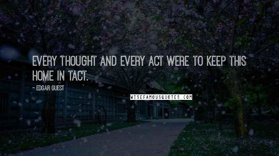 Edgar Guest quotes: Every thought and every act were to keep this home in tact.