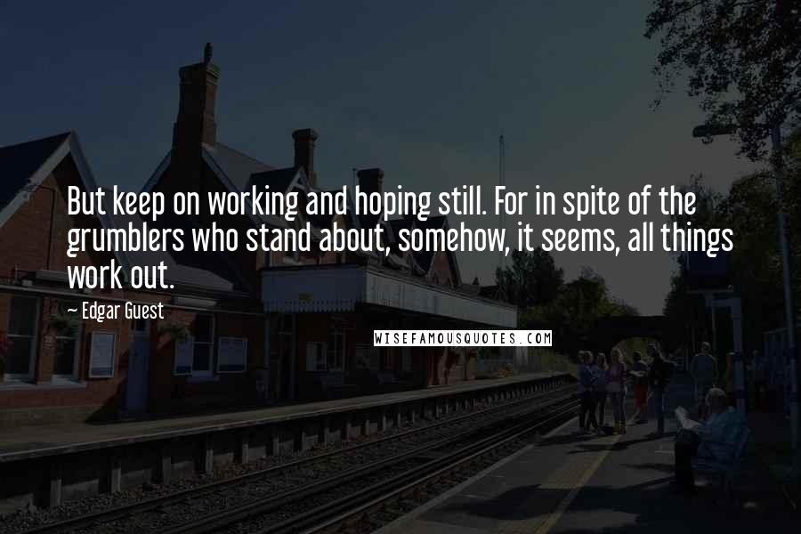 Edgar Guest quotes: But keep on working and hoping still. For in spite of the grumblers who stand about, somehow, it seems, all things work out.