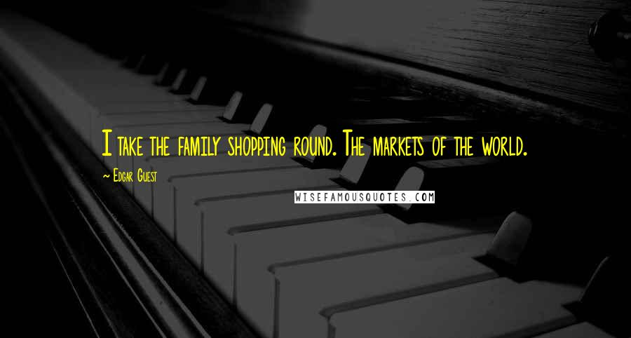 Edgar Guest quotes: I take the family shopping round. The markets of the world.