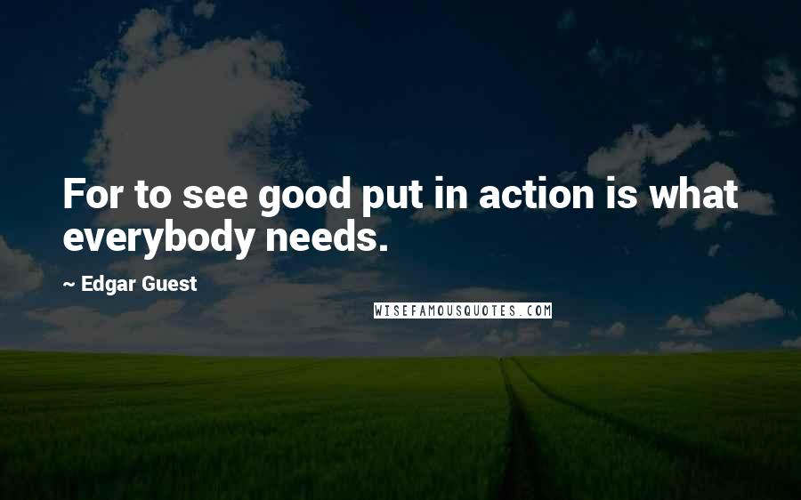 Edgar Guest quotes: For to see good put in action is what everybody needs.