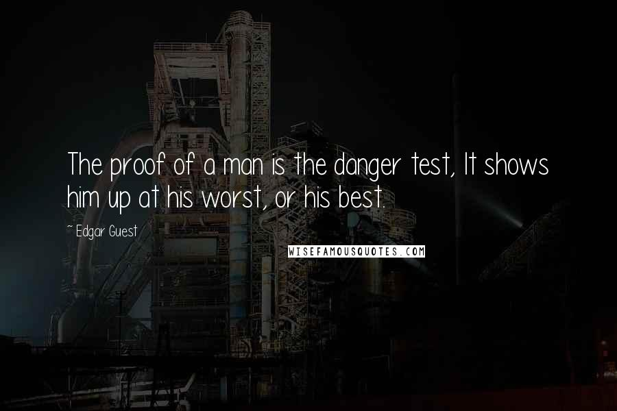 Edgar Guest quotes: The proof of a man is the danger test, It shows him up at his worst, or his best.