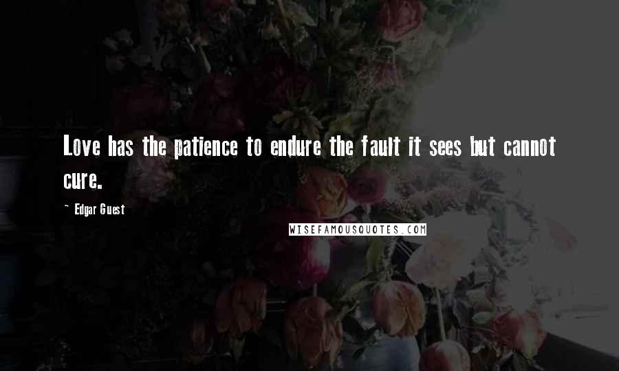 Edgar Guest quotes: Love has the patience to endure the fault it sees but cannot cure.