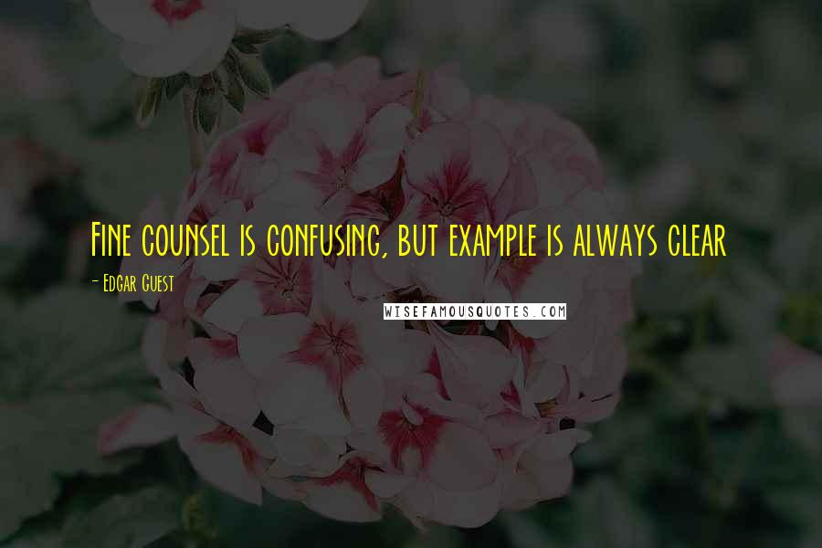 Edgar Guest quotes: Fine counsel is confusing, but example is always clear