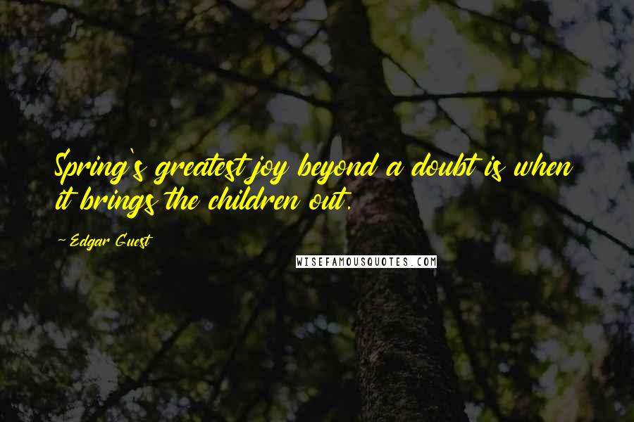 Edgar Guest quotes: Spring's greatest joy beyond a doubt is when it brings the children out.