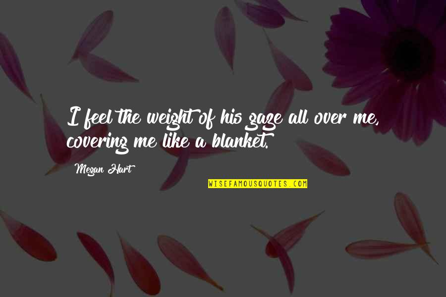 Edgar Helms Quotes By Megan Hart: I feel the weight of his gaze all