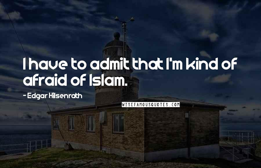 Edgar Hilsenrath quotes: I have to admit that I'm kind of afraid of Islam.