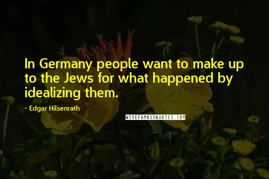 Edgar Hilsenrath quotes: In Germany people want to make up to the Jews for what happened by idealizing them.