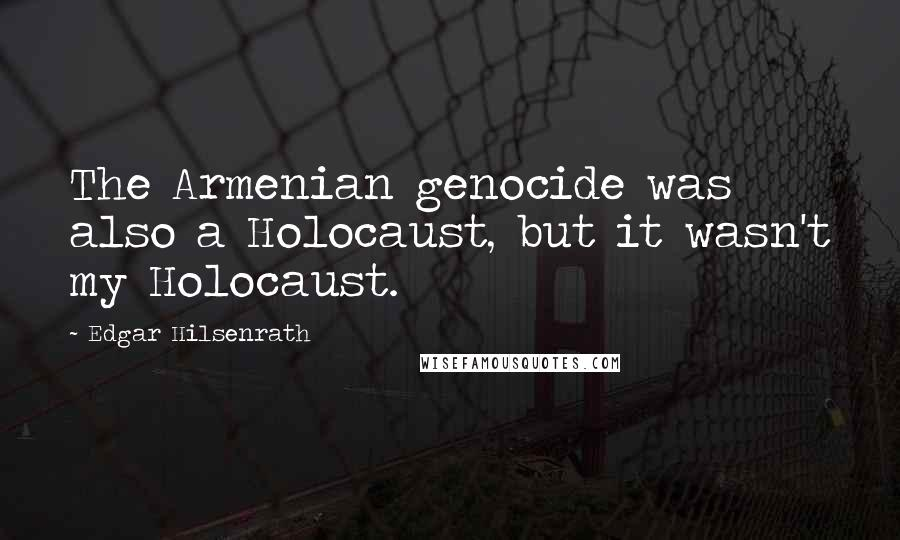 Edgar Hilsenrath quotes: The Armenian genocide was also a Holocaust, but it wasn't my Holocaust.
