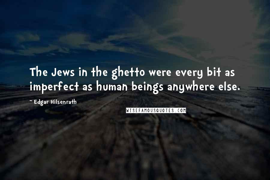 Edgar Hilsenrath quotes: The Jews in the ghetto were every bit as imperfect as human beings anywhere else.