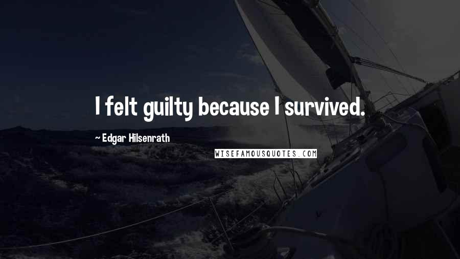 Edgar Hilsenrath quotes: I felt guilty because I survived.