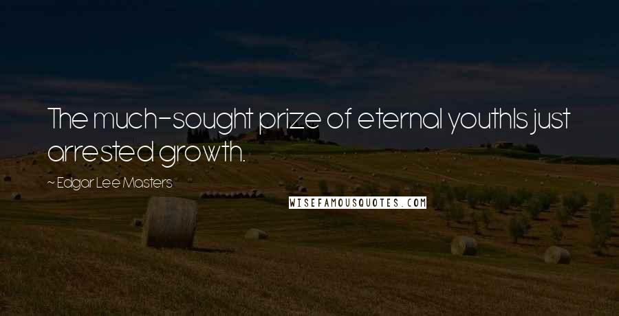 Edgar Lee Masters quotes: The much-sought prize of eternal youthIs just arrested growth.