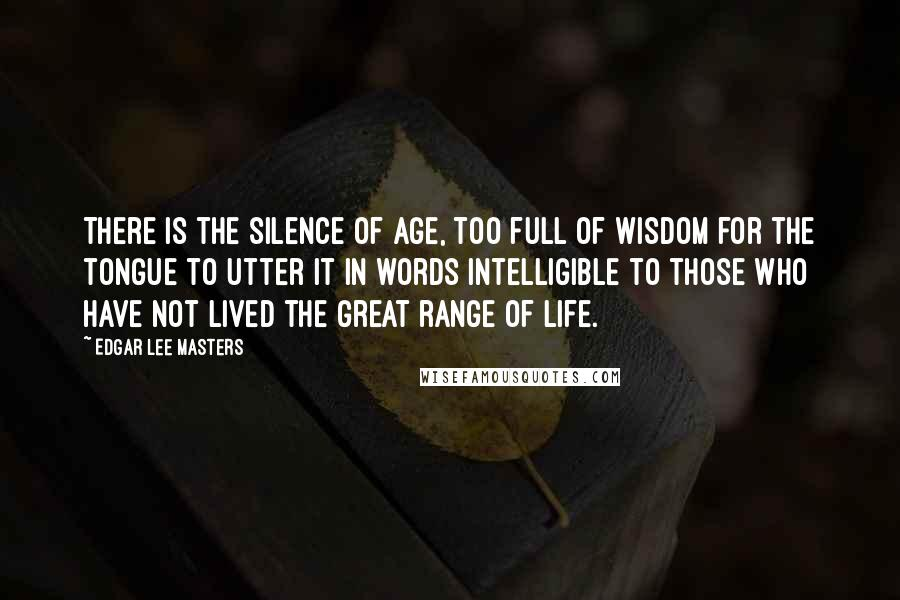 Edgar Lee Masters quotes: There is the silence of age, too full of wisdom for the tongue to utter it in words intelligible to those who have not lived the great range of life.