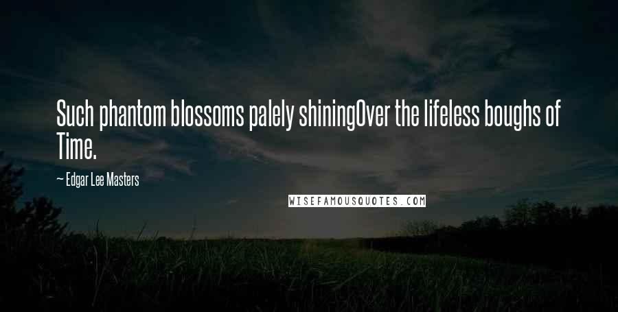 Edgar Lee Masters quotes: Such phantom blossoms palely shiningOver the lifeless boughs of Time.