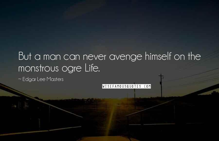 Edgar Lee Masters quotes: But a man can never avenge himself on the monstrous ogre Life.