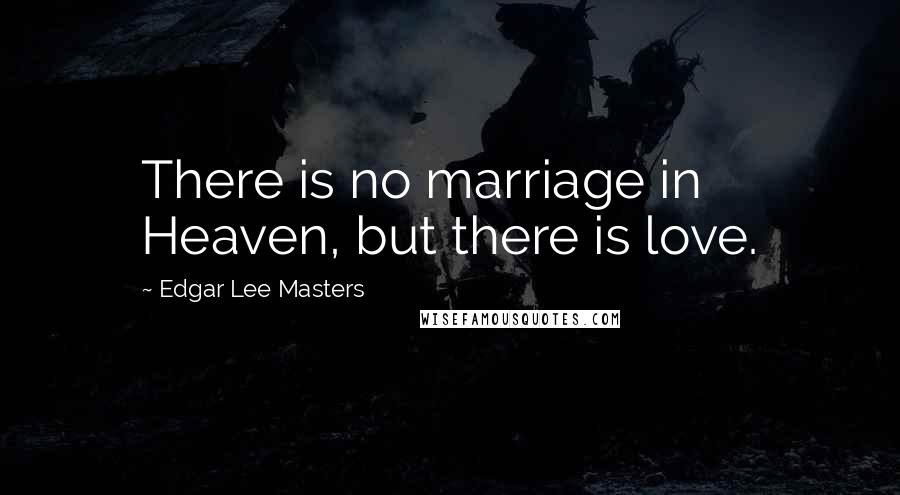 Edgar Lee Masters quotes: There is no marriage in Heaven, but there is love.