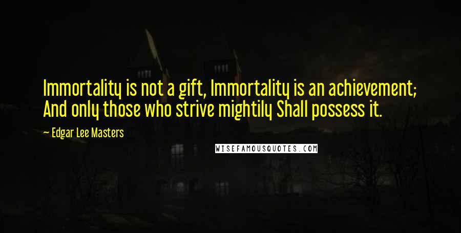 Edgar Lee Masters quotes: Immortality is not a gift, Immortality is an achievement; And only those who strive mightily Shall possess it.